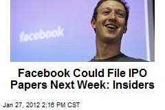 Facebook Could File IPO Papers Next Week: Insiders