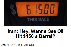 Iran: Hey, Wanna See Oil Hit $150 a Barrel?