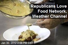 Republicans Love Food Network, Weather Channel