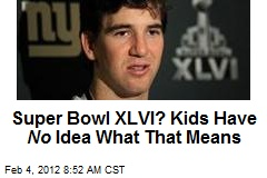 Super Bowl XLVI? Kids Have No Idea What That Means