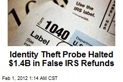Identity Theft Probe Halts $1.4B in False IRS Refunds