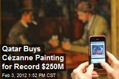 Qatar Buys Cézanne Painting for Record $250M