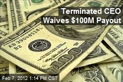 Terminated CEO Waives $100M Payout
