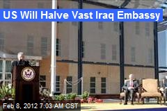 US Will Halve Vast Iraq Embassy