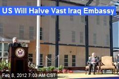 US Will Halve Vast Iraq Embassy