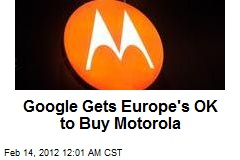 Google Gets Europe's OK to Buy Motorola