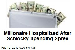 Millionaire Hospitalized After Schlocky Spending Spree