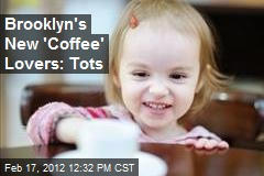 Brooklyn's New 'Coffee' Lovers: Tots