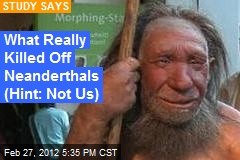 What Really Killed Off Neanderthals (Hint: Not Us)
