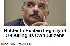 Holder to Explain Legality of US Killing Its Own Citizens