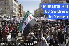 Militants Kill 80 Soldiers in Yemen