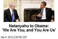 Netanyahu to Obama: 'We Are You, and You Are Us'