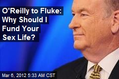 O'Reilly to Fluke: Why Should I Fund Your Sex Life?