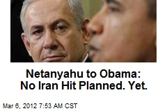 Netanyahu to Obama: No Iran Hit Planned. Yet.