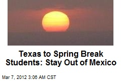 Texas to Spring Break Students: Stay Out of Mexico