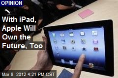 With iPad, Apple Will Own the Future, Too