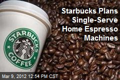 Starbucks Plans Single-Serve Home Espresso Machines
