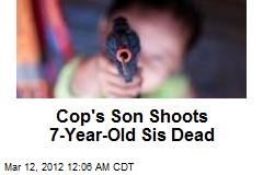 Cop's Son Shoots 7-Year-Old Sis Dead
