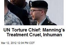 UN Torture Chief: Manning's Treatment Cruel, Inhuman