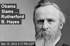 Obama Slams ... Rutherford B. Hayes