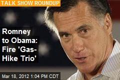 Romney to Obama: Fire 'Gas- Hike Trio'