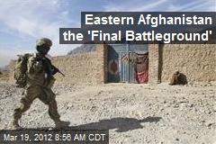 Eastern Afghanistan the 'Final Battleground'