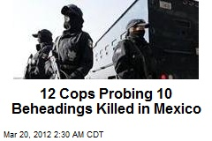 12 Cops Probing 10 Beheadings Killed in Mexico