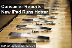 Consumer Reports: New iPad Runs Hotter