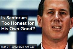 Is Santorum Too Honest for His Own Good?