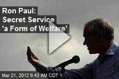 Ron Paul: Secret Service 'a Form of Welfare'