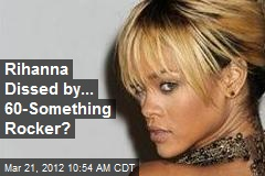 Rihanna Dissed by... 60-Something Rocker?