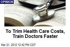 To Trim Health Care Costs, Train Doctors Faster