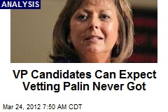 VP Candidates Can Expect Vetting Palin Never Got