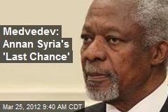 Medvedev: Annan Syria's 'Last Chance'