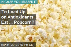 To Load Up on Antioxidants, Eat ... Popcorn?