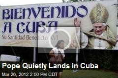Pope Quietly Lands in Cuba