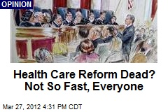 Health Care Reform Dead? Not So Fast, Everyone