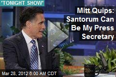 Mitt Quips: Santorum Can Be My Press Secretary