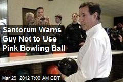 Santorum Warns Guy Not to Use Pink Bowling Ball