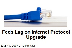 Feds Lag on Internet Protocol Upgrade