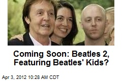Coming Soon: The Beatles 2, Featuring Beatles' Kids?