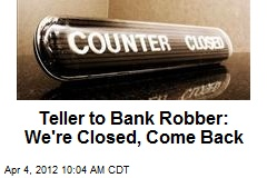 Teller to Bank Robber: We're Closed, Come Back