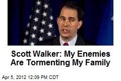 Scott Walker: My Enemies Are Tormenting My Family