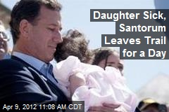 Daughter Sick, Santorum Leaves Trail for a Day