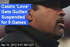 Castro 'Love' Gets Guillen Suspended for 5 Games