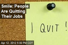 Smile: People Are Quitting Their Jobs