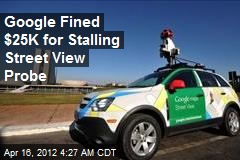 Google Fined $25K for Stalling Street View Probe