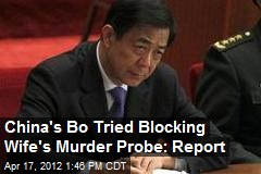 China's Bo Tried Blocking Wife's Murder Probe: Report