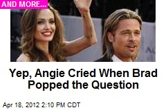 Yep, Angie Cried When Brad Popped the Question