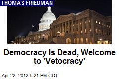 Democracy Is Dead, Welcome to 'Vetocracy'